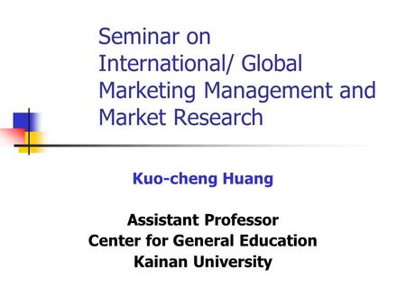 Seminar on International/ Global Marketing Management and Market Research Kuo-cheng Huang Assistant Professor Center for General Education Kainan University.