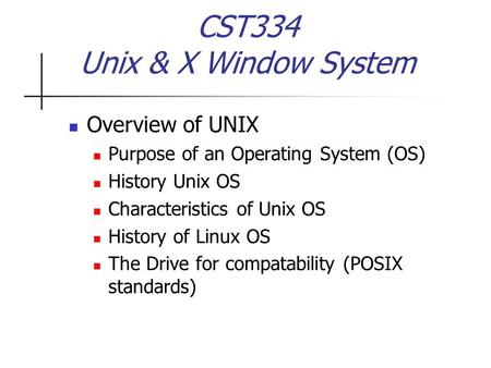 CST334 Unix & X Window System Overview of UNIX Purpose of an Operating System (OS) History Unix OS Characteristics of Unix OS History of Linux OS The Drive.
