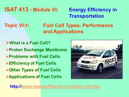 1 ISAT 413 - Module VI:Energy Efficiency in Transportation Topic VI-1:Fuel Cell Types, Performance and Applications  What is a Fuel Cell?  Proton Exchange.