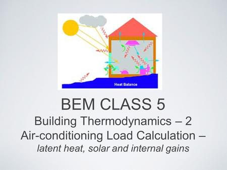 BEM CLASS 5 Building Thermodynamics – 2 Air-conditioning Load Calculation – latent heat, solar and internal gains.