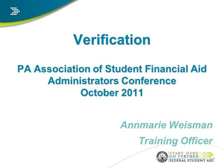 Verification PA Association of Student Financial Aid Administrators Conference October 2011 Annmarie Weisman Training Officer.