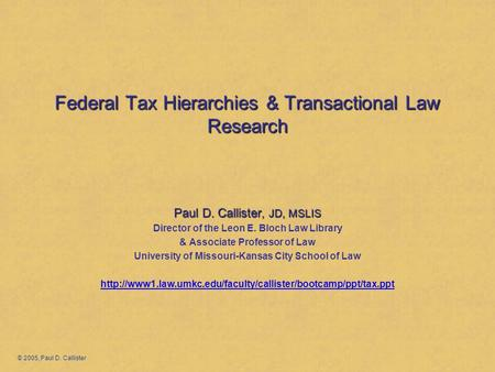 Federal Tax Hierarchies & Transactional Law Research Paul D. Callister, JD, MSLIS Director of the Leon E. Bloch Law Library & Associate Professor of Law.