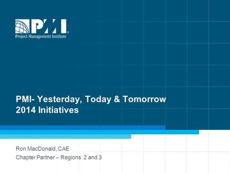 PMI- Yesterday, Today & Tomorrow 2014 Initiatives Ron MacDonald, CAE Chapter Partner – Regions 2 and 3.