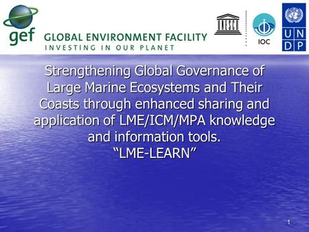 1 Strengthening Global Governance of Large Marine Ecosystems and Their Coasts through enhanced sharing and application of LME/ICM/MPA knowledge and information.
