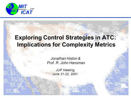 Exploring Control Strategies in ATC: Implications for Complexity Metrics Jonathan Histon & Prof. R. John Hansman JUP Meeting, June 21-22, 2001.