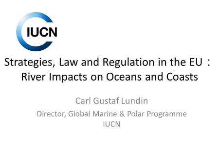 Strategies, Law and Regulation in the EU : River Impacts on Oceans and Coasts Carl Gustaf Lundin Director, Global Marine & Polar Programme IUCN.