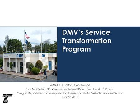 DMV's Service Transformation Program AASHTO Auditor's Conference Tom McClellan, DMV Administrator and Dawn Farr, Interim STP Lead Oregon Department of.