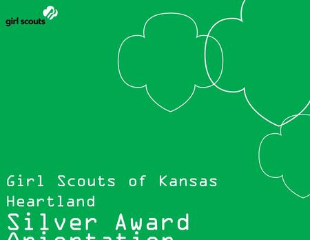 Girl Scouts of Kansas Heartland Silver Award Orientation.
