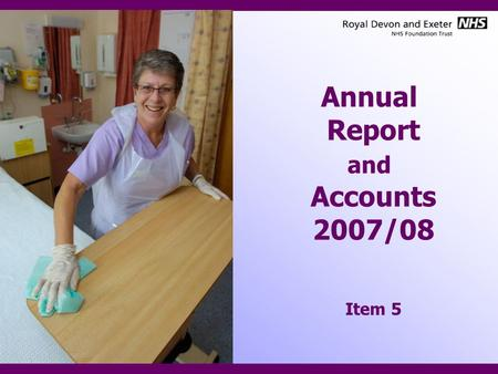 Annual Report and Accounts 2007/08 Item 5. Content Presentation of Annual Report –Key Facts about the RD&E –Key achievements –Key strategic priorities.