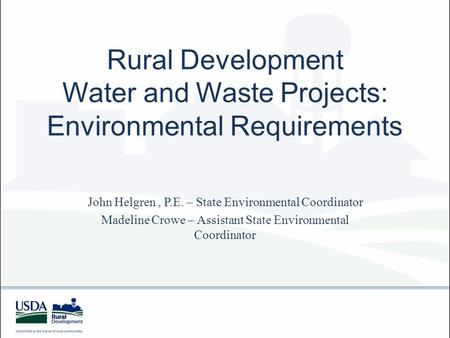 Rural Development Water and Waste Projects: Environmental Requirements John Helgren, P.E. – State Environmental Coordinator Madeline Crowe – Assistant.
