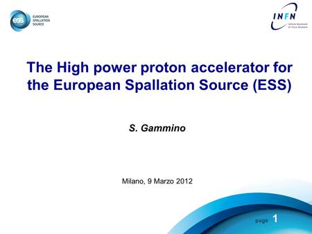 Page The High power proton accelerator for the European Spallation Source (ESS) S. Gammino Milano, 9 Marzo 2012 1.