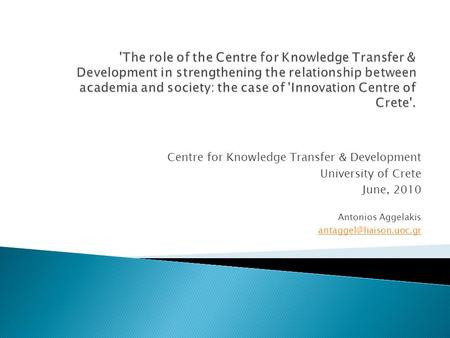 Centre for Knowledge Transfer & Development University of Crete June, 2010 Antonios Aggelakis