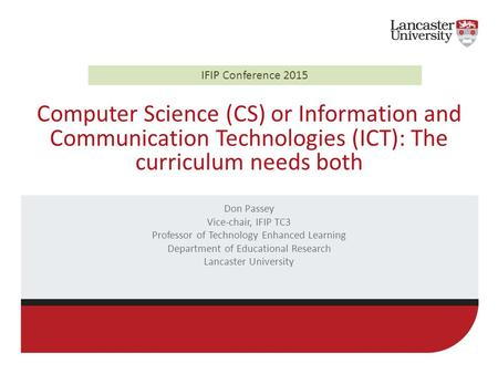 Computer Science (CS) or Information and Communication Technologies (ICT): The curriculum needs both Don Passey Vice-chair, IFIP TC3 Professor of Technology.