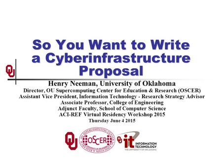 So You Want to <strong>Write</strong> a Cyberinfrastructure <strong>Proposal</strong> Henry Neeman, University of Oklahoma Director, OU Supercomputing Center for Education & Research (OSCER)