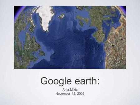Google earth: Anja Mikic November 12, 2009. A 3D mapping program from Google that covers the entire globe from satellite images. - How does Google Earth.