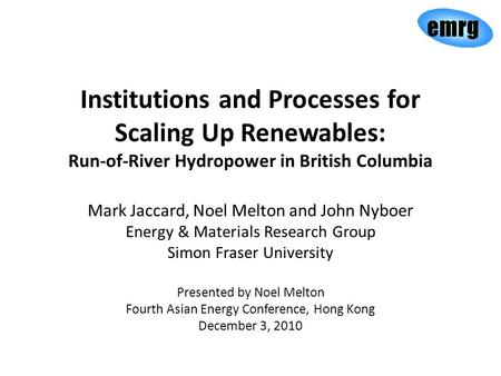 Institutions and Processes for Scaling Up Renewables: Run-of-River Hydropower in British Columbia Mark Jaccard, Noel Melton and John Nyboer Energy & Materials.