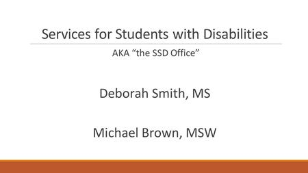"Services for Students with Disabilities AKA ""the SSD Office"" Deborah Smith, MS Michael Brown, MSW."