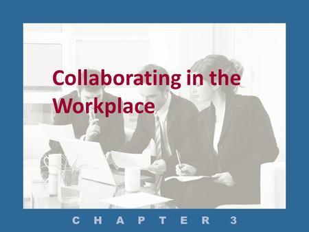 Collaborating in the Workplace C H A P T E R 3. In What Settings Do Employees Write Collaboratively? How Do You Manage a Project? How Do You Conduct Effective.