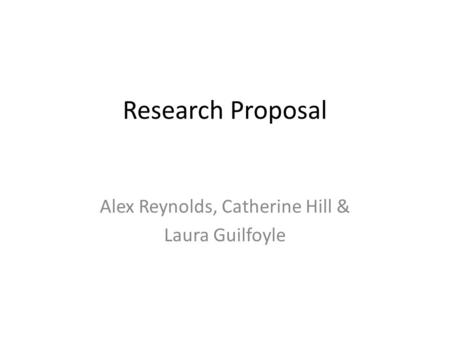 Research Proposal Alex Reynolds, Catherine Hill & Laura Guilfoyle.