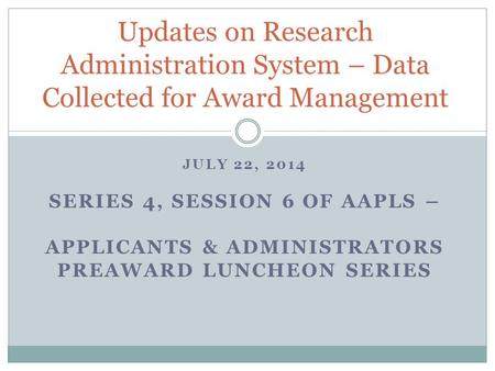 JULY 22, 2014 SERIES 4, SESSION 6 OF AAPLS – APPLICANTS & ADMINISTRATORS PREAWARD LUNCHEON SERIES Updates on Research Administration System – Data Collected.