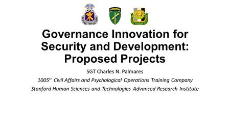Governance Innovation for Security and Development: Proposed Projects SGT Charles N. Palmares 1005 th Civil Affairs and Psychological Operations Training.