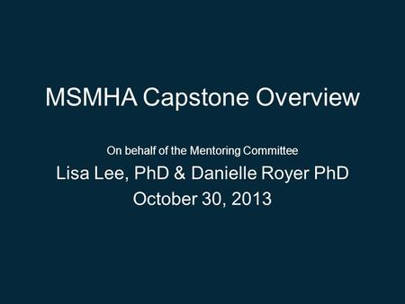 MSMHA Capstone Overview On behalf of the Mentoring Committee Lisa Lee, PhD & Danielle Royer PhD October 30, 2013.
