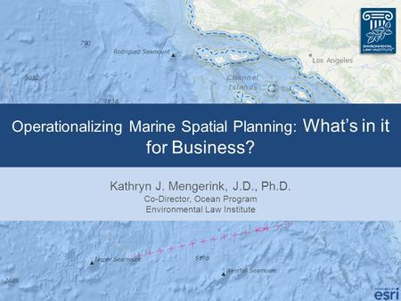 Operationalizing Marine Spatial Planning: What's in it for Business? Kathryn J. Mengerink, J.D., Ph.D. Co-Director, Ocean Program Environmental Law Institute.