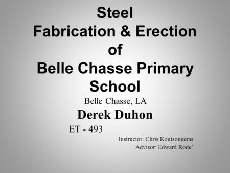 Steel Fabrication & Erection of Belle Chasse Primary School Belle Chasse, LA Derek Duhon ET - 493 Instructor: Chris Koutsougeras Advisor: Edward Rode'