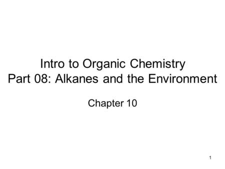 1 Intro to Organic Chemistry Part 08: Alkanes and the Environment Chapter 10.