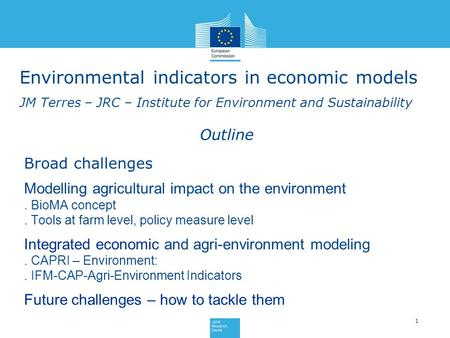 Environmental indicators in economic models JM Terres – JRC – Institute for Environment and Sustainability 1 Outline Broad challenges Modelling agricultural.