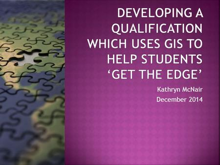 Kathryn McNair December 2014. Investigate the potential for enhanced student employability by using Geographical Information Systems as a tool for learning.