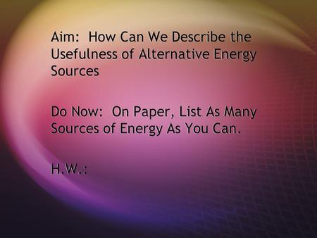 Aim: How Can We Describe the Usefulness of Alternative Energy Sources Do Now: On Paper, List As Many Sources of Energy As You Can. H.W.: Aim: How Can We.