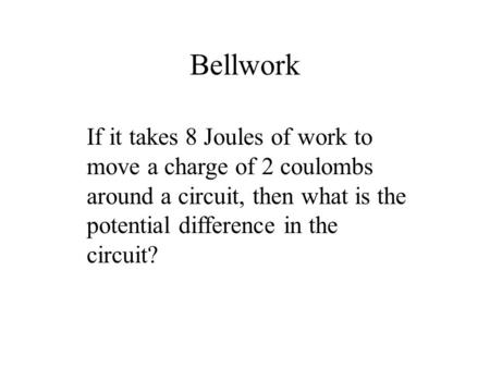 Bellwork If it takes 8 Joules of work to move a charge of 2 coulombs around a circuit, then what is the potential difference in the circuit?