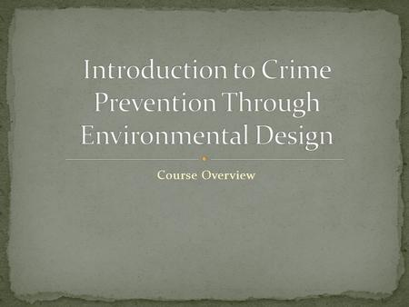 Course Overview. 1.Identify the types of environments that attract or discourage criminal behavior. 2.Define CPTED and describe its historical development.
