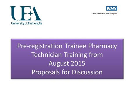 Pre-registration Trainee Pharmacy Technician Training from August 2015 Proposals for Discussion Health Education East of England.