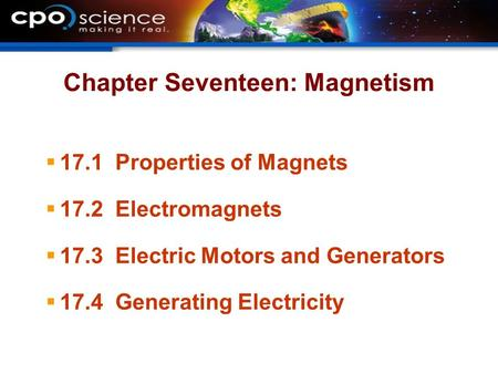 Chapter Seventeen: Magnetism  17.1 Properties of Magnets  17.2 Electromagnets  17.3 Electric Motors and Generators  17.4 Generating Electricity.