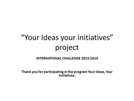 """Your Ideas your initiatives"" project INTERNATIONAL CHALLENGE 2013-2014 Thank you for participating in the program Your Ideas, Your Initiatives."