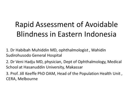 Rapid Assessment of Avoidable Blindness in Eastern Indonesia 1. Dr Habibah Muhiddin MD, ophthalmologist, Wahidin Sudirohusodo General Hospital 2. Dr Veni.