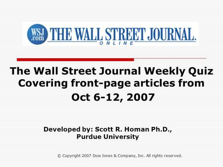 © Copyright 2007 Dow Jones & Company, Inc. All rights reserved. The Wall Street Journal Weekly Quiz Covering front-page articles from Oct 6-12, 2007 Developed.