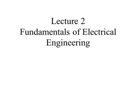 Lecture 2 Fundamentals of Electrical Engineering.