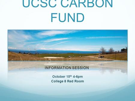 UCSC CARBON FUND October 15 th 4-6pm College 8 Red Room INFORMATION SESSION.