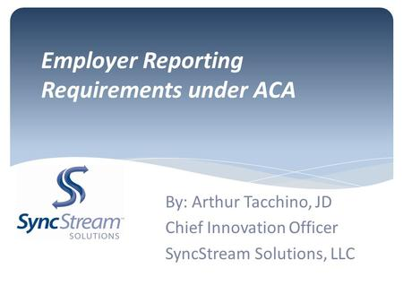 Employer Reporting Requirements under ACA By: Arthur Tacchino, JD Chief Innovation Officer SyncStream Solutions, LLC.