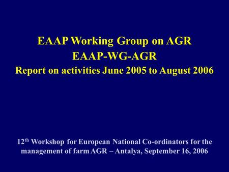 EAAP Working Group on AGR EAAP-WG-AGR Report on activities June 2005 to August 2006 12 th Workshop for European National Co-ordinators for the management.