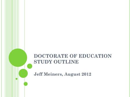 DOCTORATE OF EDUCATION STUDY OUTLINE Jeff Meiners, August 2012.