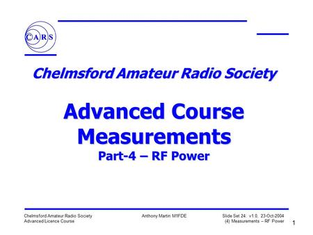 1 Chelmsford Amateur Radio Society Advanced Licence Course Anthony Martin M1FDE Slide Set 24: v1.0, 23-Oct-2004 (4) Measurements – RF Power Chelmsford.