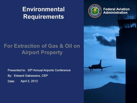 Presented to: By: Date: Federal Aviation Administration Environmental Requirements For Extraction of Gas & Oil on Airport Property 35 th Annual Airports.