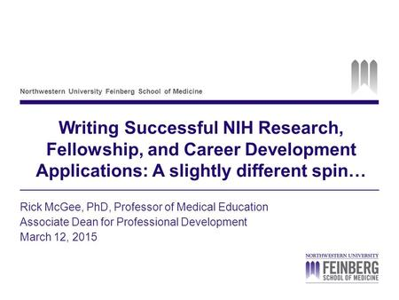 Northwestern University Feinberg School of Medicine <strong>Writing</strong> Successful NIH Research, Fellowship, and Career Development Applications: A slightly different.