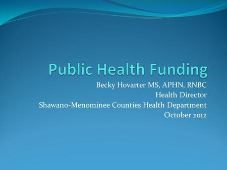 Becky Hovarter MS, APHN, RNBC Health Director Shawano-Menominee Counties Health Department October 2012.