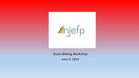 Grant Writing Workshop June 4, 2014. Research the grant-making organization's mission and funding interests NOTES: Do not change or manipulate your idea.
