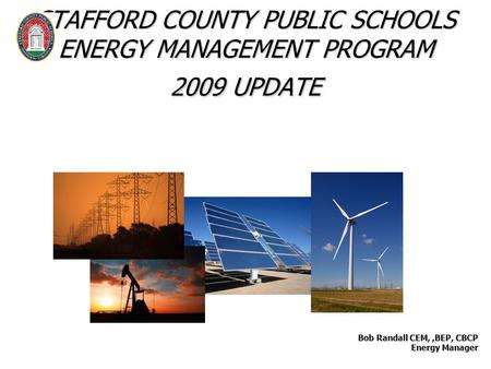 STAFFORD COUNTY PUBLIC SCHOOLS ENERGY MANAGEMENT PROGRAM 2009 UPDATE Bob Randall CEM,,BEP, CBCP Energy Manager Energy Manager.